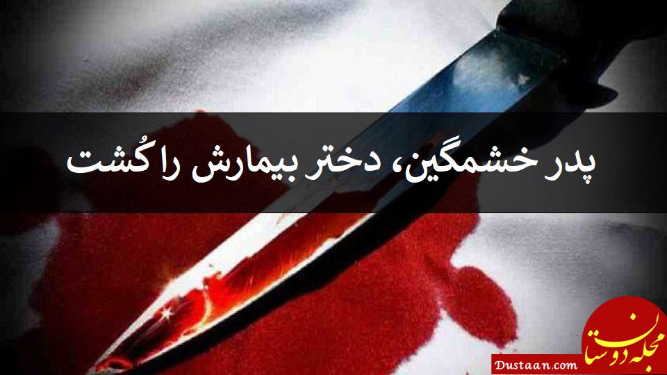 www.dustaan.com پدر خشمگین، دختر بیمارش را کُشت!