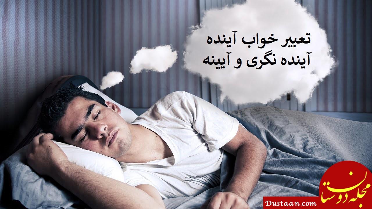 www.dustaan.com تعبیر خواب آینده ، آینده نگری و آیینه چیست؟