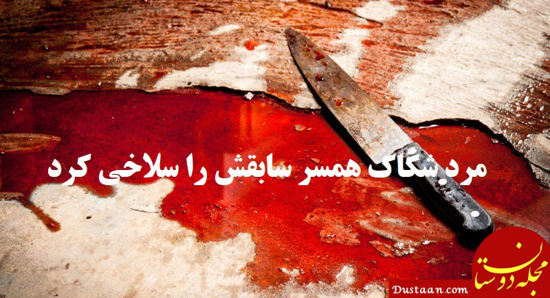 www.dustaan.com مرد شکاک همسر سابقش را سلاخی کرد